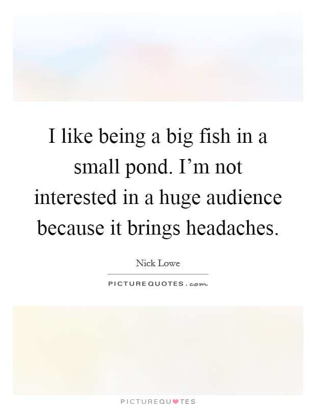 I like being a big fish in a small pond. I'm not interested in a huge audience because it brings headaches Picture Quote #1