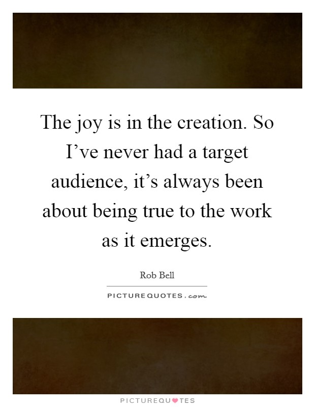 The joy is in the creation. So I've never had a target audience, it's always been about being true to the work as it emerges Picture Quote #1