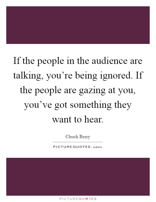 If the people in the audience are talking, you're being ignored. If the people are gazing at you, you've got something they want to hear. Picture Quote #1