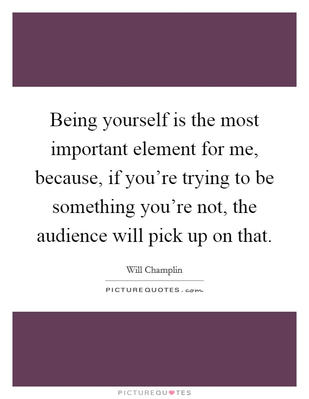 Being yourself is the most important element for me, because, if you're trying to be something you're not, the audience will pick up on that Picture Quote #1