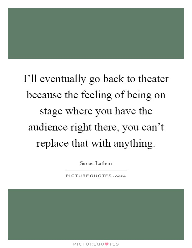 I'll eventually go back to theater because the feeling of being on stage where you have the audience right there, you can't replace that with anything Picture Quote #1