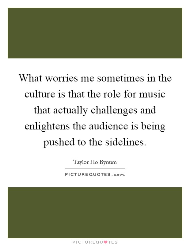 What worries me sometimes in the culture is that the role for music that actually challenges and enlightens the audience is being pushed to the sidelines Picture Quote #1