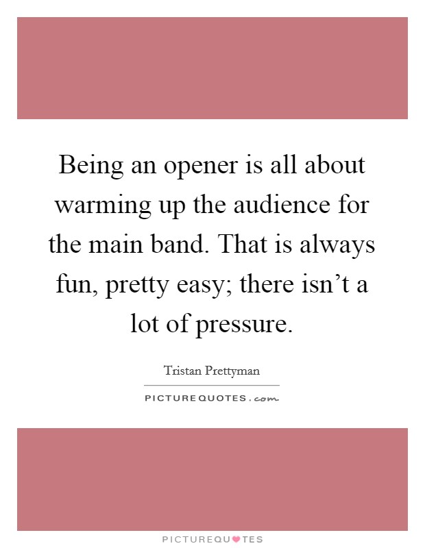 Being an opener is all about warming up the audience for the main band. That is always fun, pretty easy; there isn't a lot of pressure Picture Quote #1