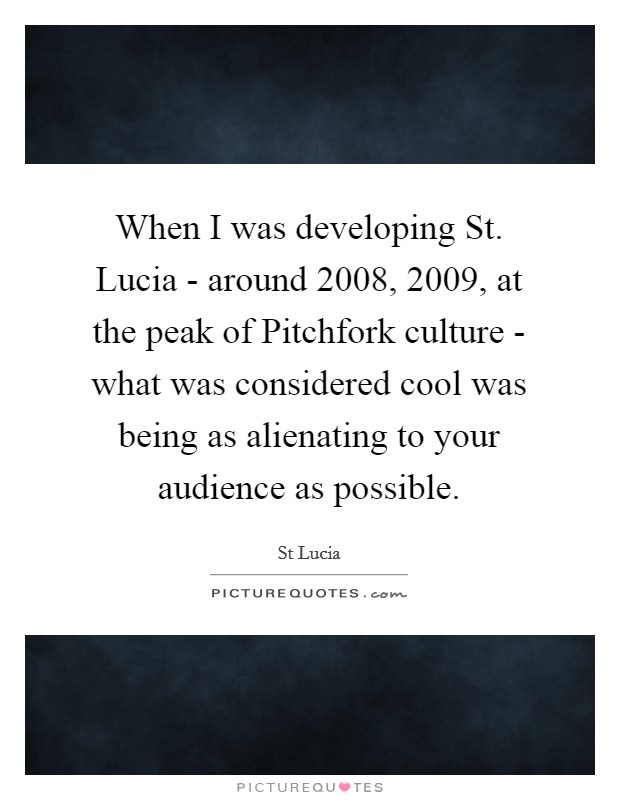 When I was developing St. Lucia - around 2008, 2009, at the peak of Pitchfork culture - what was considered cool was being as alienating to your audience as possible Picture Quote #1