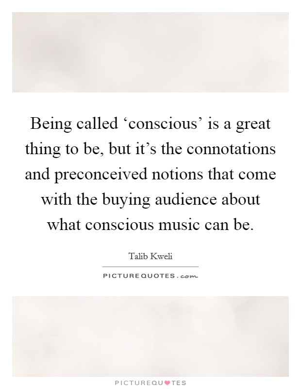 Being called 'conscious' is a great thing to be, but it's the connotations and preconceived notions that come with the buying audience about what conscious music can be Picture Quote #1