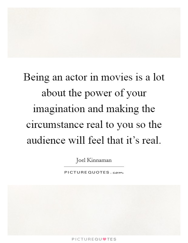 Being an actor in movies is a lot about the power of your imagination and making the circumstance real to you so the audience will feel that it's real Picture Quote #1