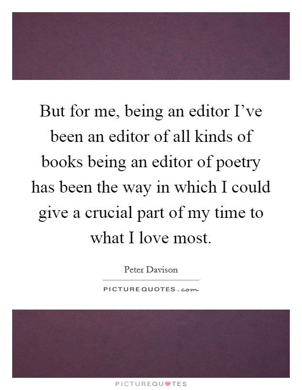 But for me, being an editor I've been an editor of all kinds of books being an editor of poetry has been the way in which I could give a crucial part of my time to what I love most Picture Quote #1