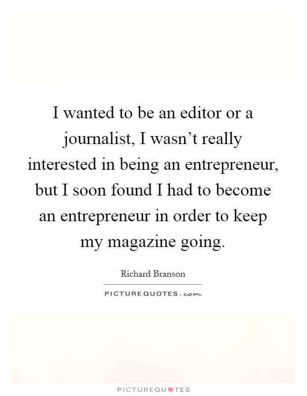 I wanted to be an editor or a journalist, I wasn't really interested in being an entrepreneur, but I soon found I had to become an entrepreneur in order to keep my magazine going Picture Quote #1