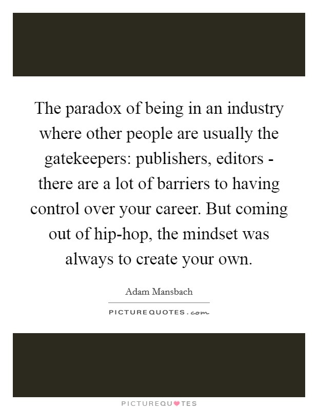 The paradox of being in an industry where other people are usually the gatekeepers: publishers, editors - there are a lot of barriers to having control over your career. But coming out of hip-hop, the mindset was always to create your own Picture Quote #1