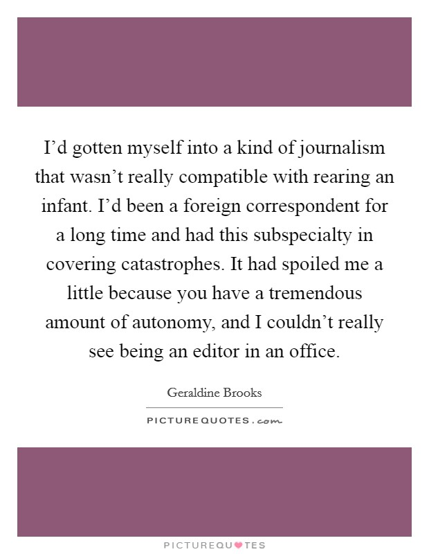 I'd gotten myself into a kind of journalism that wasn't really compatible with rearing an infant. I'd been a foreign correspondent for a long time and had this subspecialty in covering catastrophes. It had spoiled me a little because you have a tremendous amount of autonomy, and I couldn't really see being an editor in an office Picture Quote #1