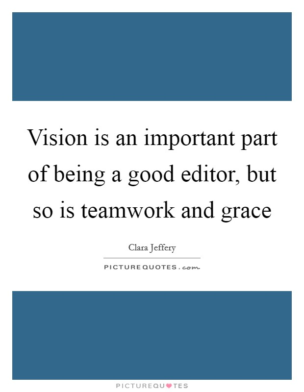 Vision is an important part of being a good editor, but so is teamwork and grace Picture Quote #1