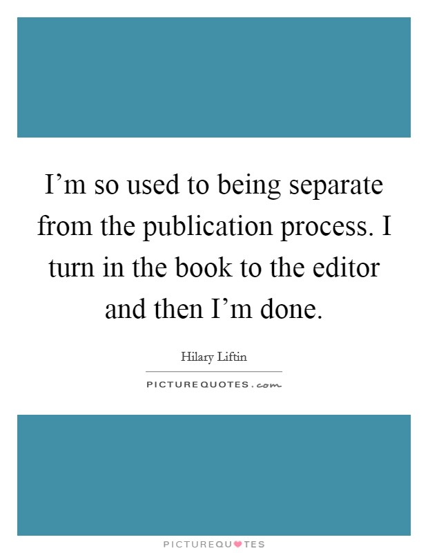I'm so used to being separate from the publication process. I turn in the book to the editor and then I'm done Picture Quote #1