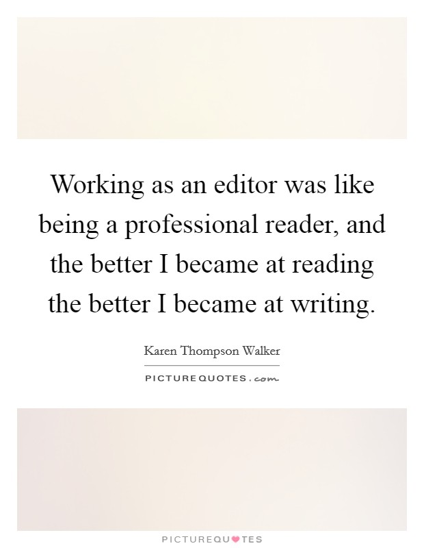 Working as an editor was like being a professional reader, and the better I became at reading the better I became at writing Picture Quote #1