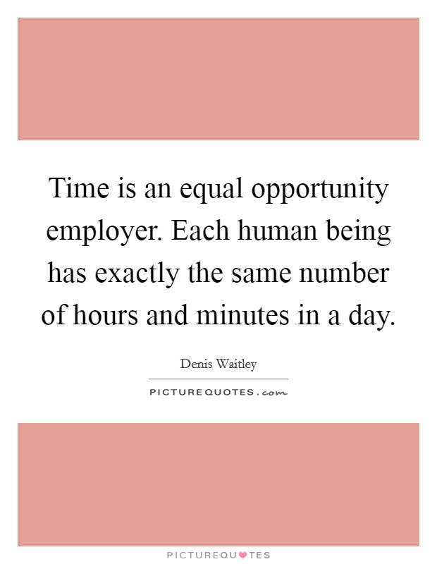 Time is an equal opportunity employer. Each human being has exactly the same number of hours and minutes in a day Picture Quote #1