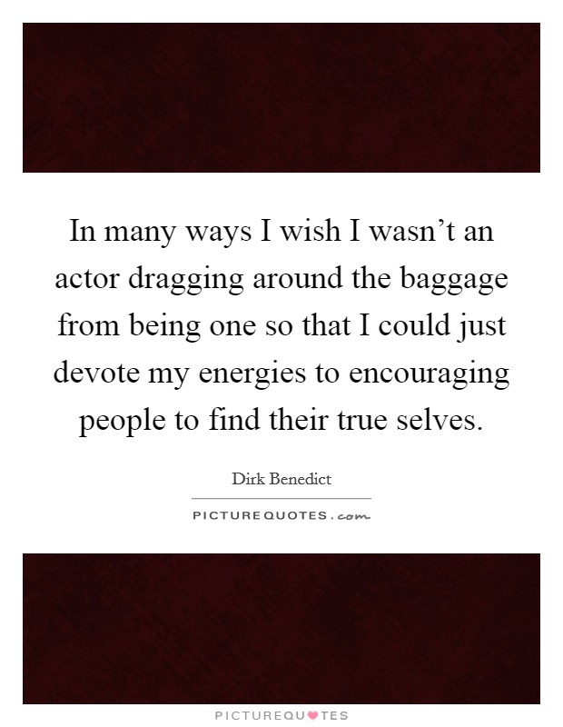 In many ways I wish I wasn't an actor dragging around the baggage from being one so that I could just devote my energies to encouraging people to find their true selves Picture Quote #1