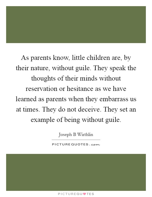 As parents know, little children are, by their nature, without guile. They speak the thoughts of their minds without reservation or hesitance as we have learned as parents when they embarrass us at times. They do not deceive. They set an example of being without guile Picture Quote #1