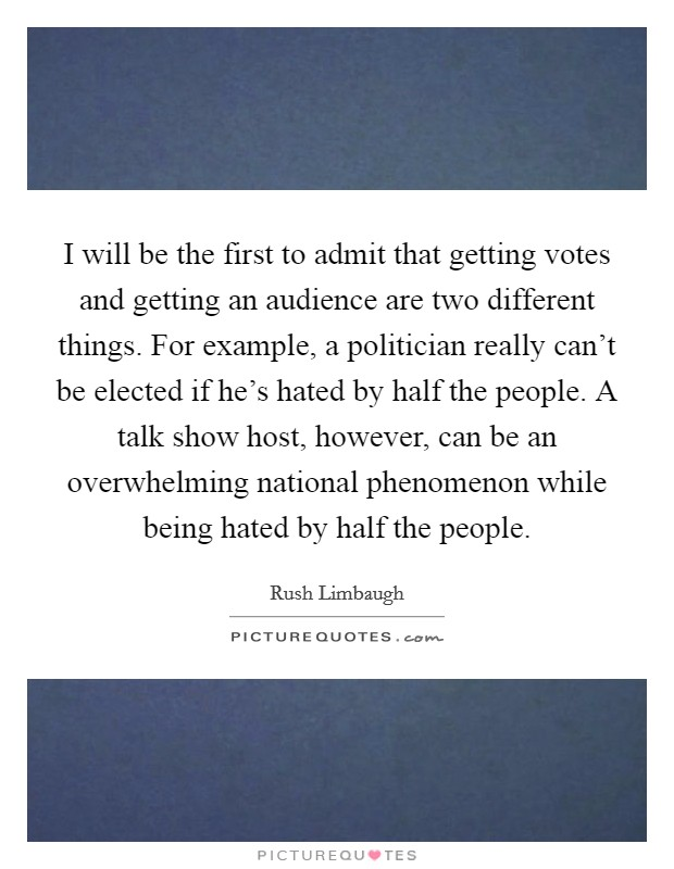 I will be the first to admit that getting votes and getting an audience are two different things. For example, a politician really can't be elected if he's hated by half the people. A talk show host, however, can be an overwhelming national phenomenon while being hated by half the people Picture Quote #1