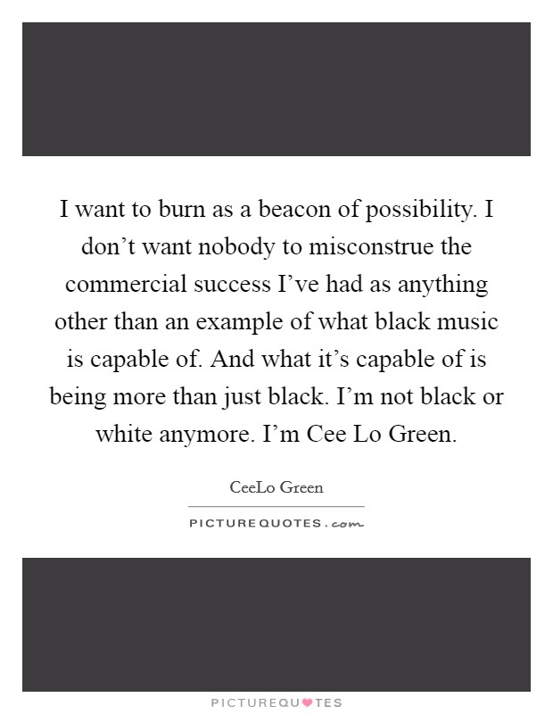 I want to burn as a beacon of possibility. I don't want nobody to misconstrue the commercial success I've had as anything other than an example of what black music is capable of. And what it's capable of is being more than just black. I'm not black or white anymore. I'm Cee Lo Green Picture Quote #1