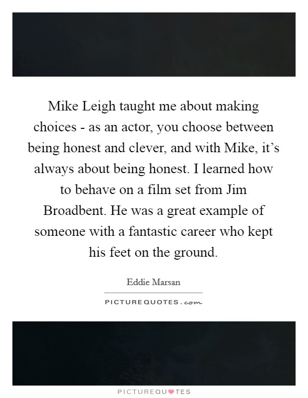 Mike Leigh taught me about making choices - as an actor, you choose between being honest and clever, and with Mike, it's always about being honest. I learned how to behave on a film set from Jim Broadbent. He was a great example of someone with a fantastic career who kept his feet on the ground Picture Quote #1