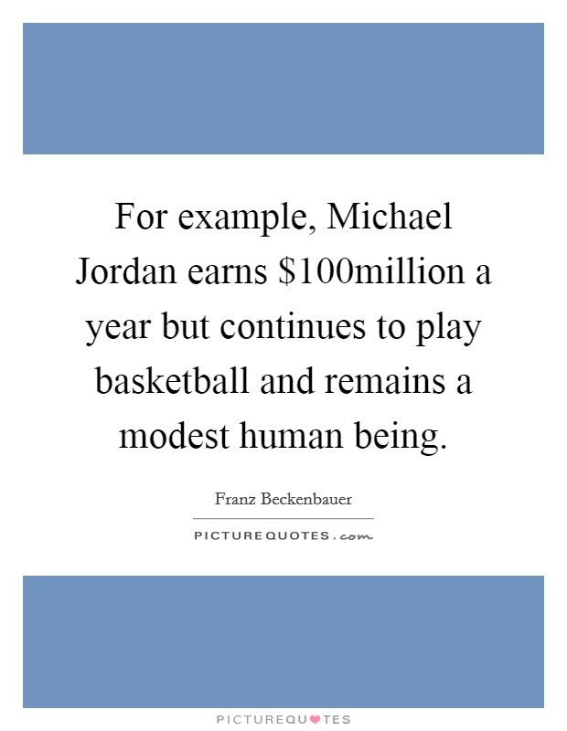For example, Michael Jordan earns $100million a year but continues to play basketball and remains a modest human being Picture Quote #1