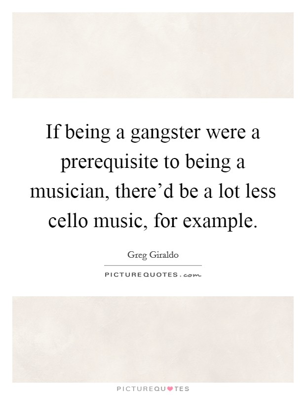 If being a gangster were a prerequisite to being a musician, there'd be a lot less cello music, for example Picture Quote #1
