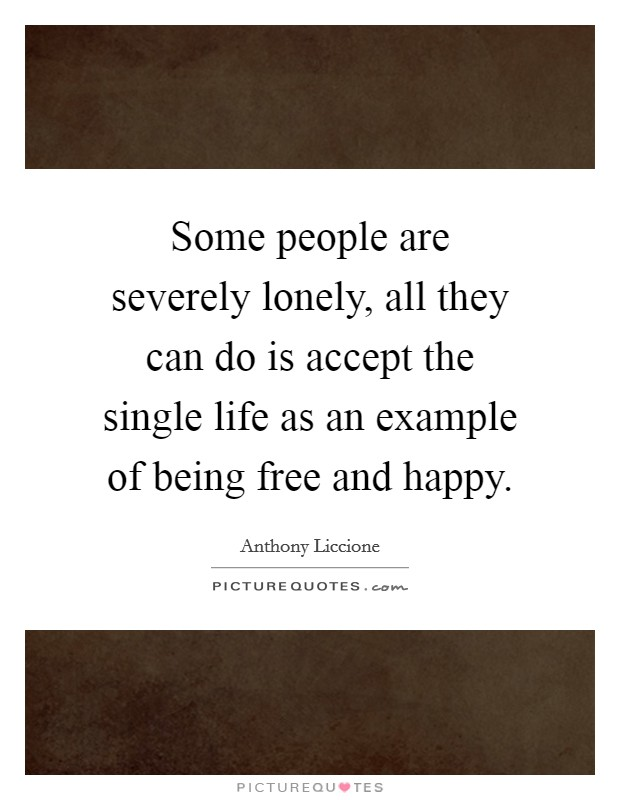 Some people are severely lonely, all they can do is accept the single life as an example of being free and happy Picture Quote #1