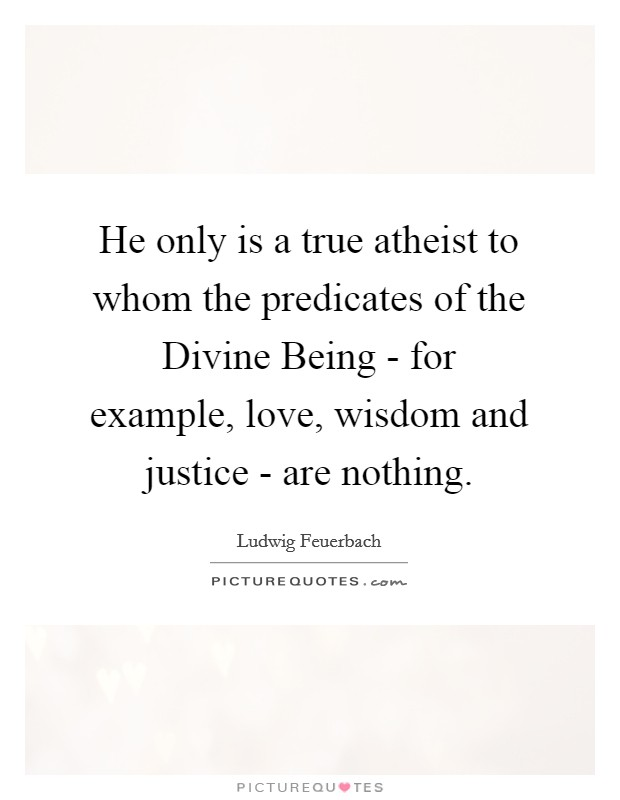He only is a true atheist to whom the predicates of the Divine Being - for example, love, wisdom and justice - are nothing. Picture Quote #1