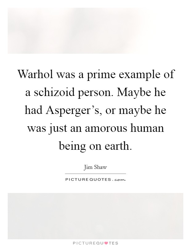 Warhol was a prime example of a schizoid person. Maybe he had Asperger's, or maybe he was just an amorous human being on earth Picture Quote #1