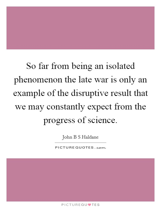 So far from being an isolated phenomenon the late war is only an example of the disruptive result that we may constantly expect from the progress of science Picture Quote #1