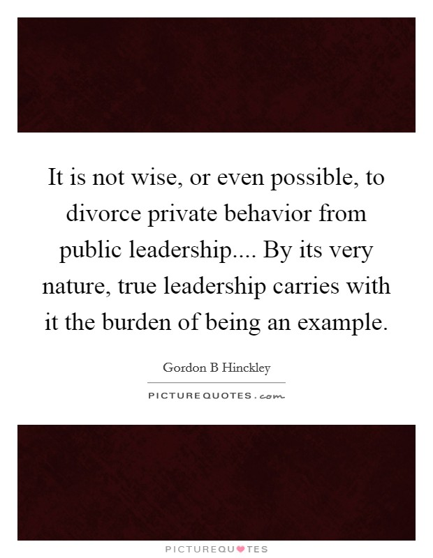 It is not wise, or even possible, to divorce private behavior from public leadership.... By its very nature, true leadership carries with it the burden of being an example Picture Quote #1
