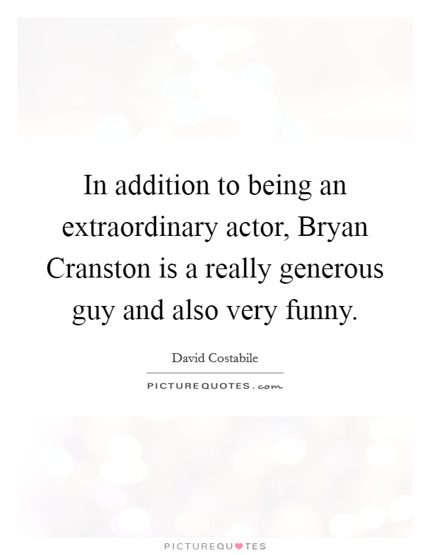 In addition to being an extraordinary actor, Bryan Cranston is a really generous guy and also very funny Picture Quote #1