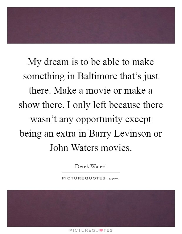 My dream is to be able to make something in Baltimore that's just there. Make a movie or make a show there. I only left because there wasn't any opportunity except being an extra in Barry Levinson or John Waters movies Picture Quote #1