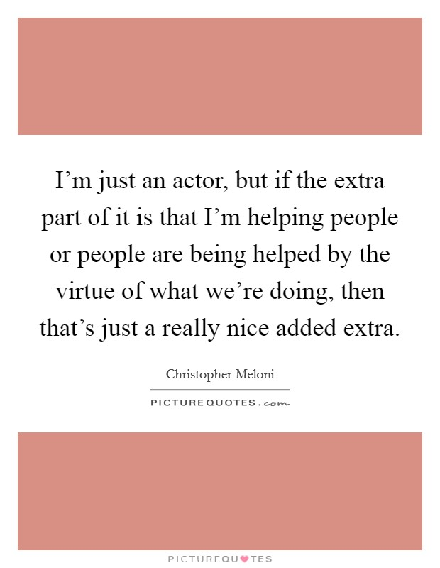 I'm just an actor, but if the extra part of it is that I'm helping people or people are being helped by the virtue of what we're doing, then that's just a really nice added extra Picture Quote #1