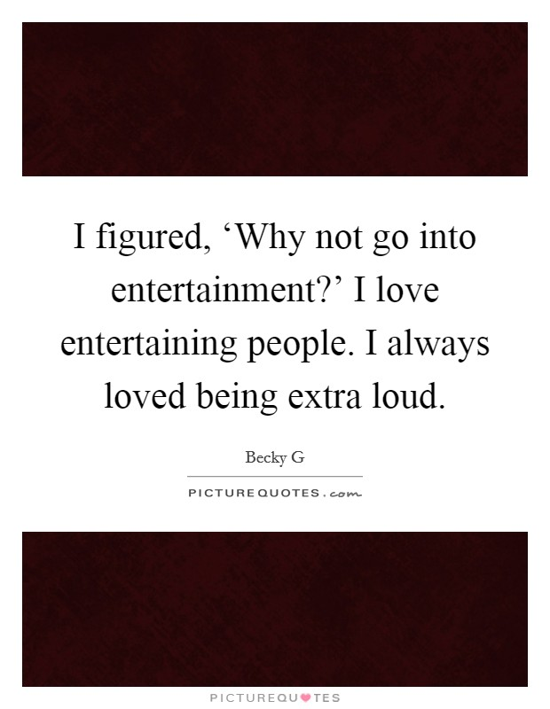 I figured, 'Why not go into entertainment?' I love entertaining people. I always loved being extra loud Picture Quote #1