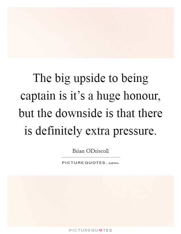 The big upside to being captain is it's a huge honour, but the downside is that there is definitely extra pressure Picture Quote #1