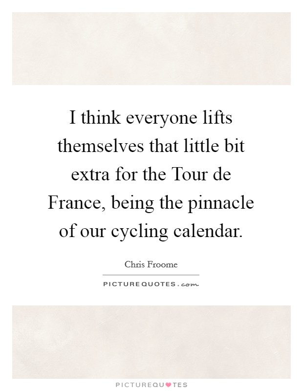 I think everyone lifts themselves that little bit extra for the Tour de France, being the pinnacle of our cycling calendar Picture Quote #1