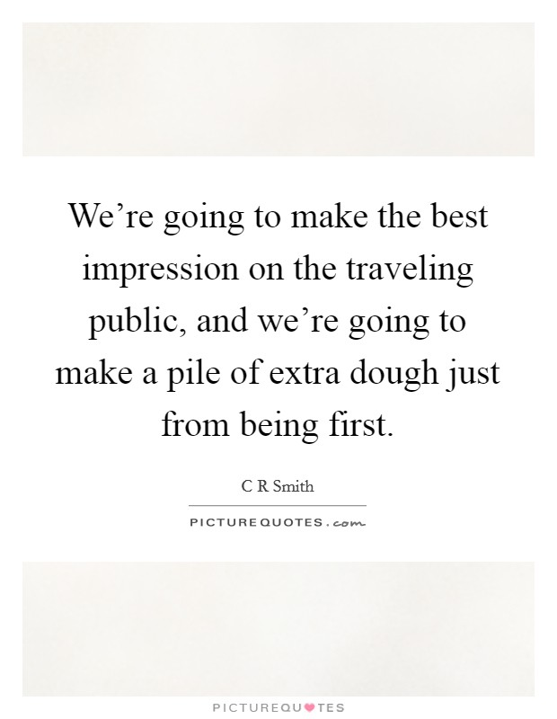 We're going to make the best impression on the traveling public, and we're going to make a pile of extra dough just from being first Picture Quote #1