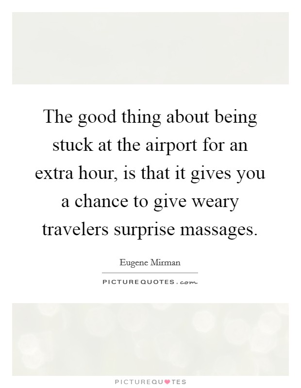 The good thing about being stuck at the airport for an extra hour, is that it gives you a chance to give weary travelers surprise massages Picture Quote #1