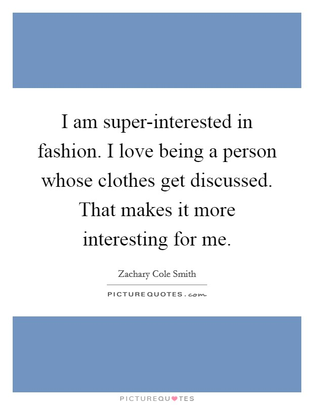 I am super-interested in fashion. I love being a person whose clothes get discussed. That makes it more interesting for me Picture Quote #1