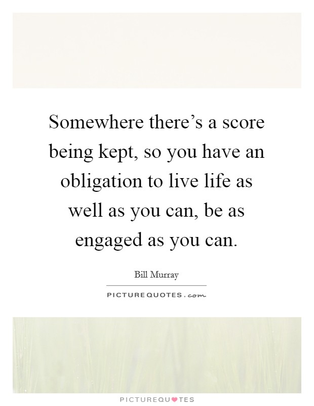 Somewhere there's a score being kept, so you have an obligation to live life as well as you can, be as engaged as you can Picture Quote #1