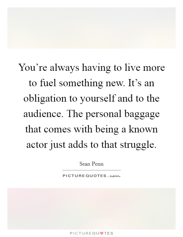 You're always having to live more to fuel something new. It's an obligation to yourself and to the audience. The personal baggage that comes with being a known actor just adds to that struggle Picture Quote #1