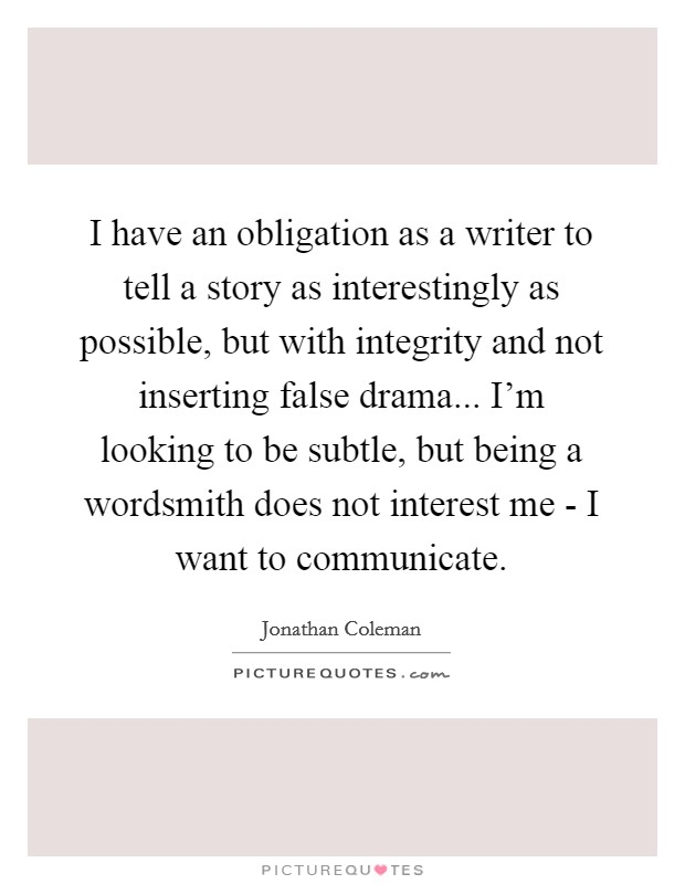 I have an obligation as a writer to tell a story as interestingly as possible, but with integrity and not inserting false drama... I'm looking to be subtle, but being a wordsmith does not interest me - I want to communicate Picture Quote #1