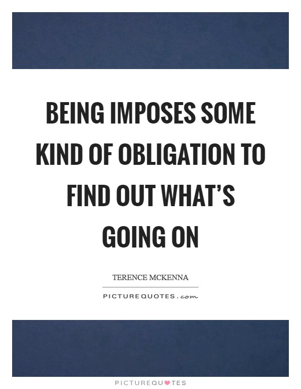 Being imposes some kind of obligation to find out what's going on Picture Quote #1
