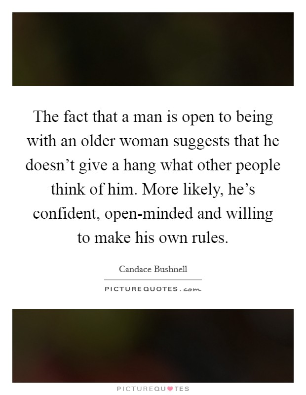 The fact that a man is open to being with an older woman suggests that he doesn't give a hang what other people think of him. More likely, he's confident, open-minded and willing to make his own rules Picture Quote #1