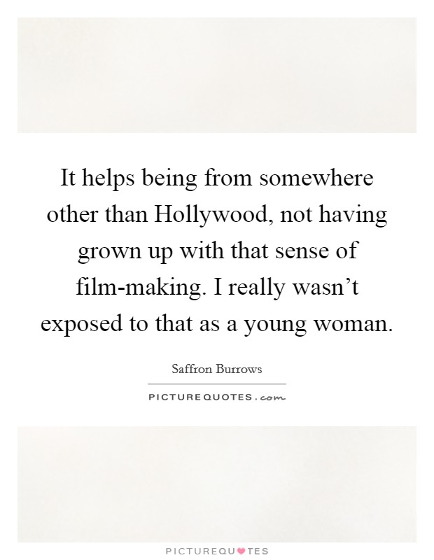 It helps being from somewhere other than Hollywood, not having grown up with that sense of film-making. I really wasn't exposed to that as a young woman Picture Quote #1