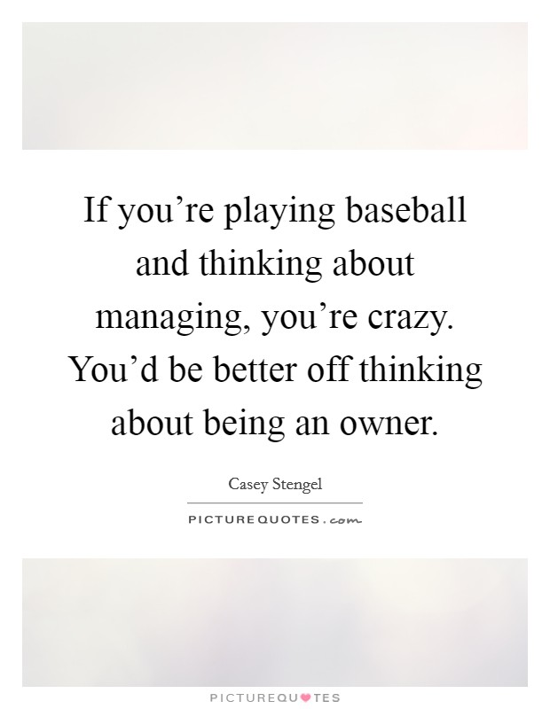 If you're playing baseball and thinking about managing, you're crazy. You'd be better off thinking about being an owner. Picture Quote #1