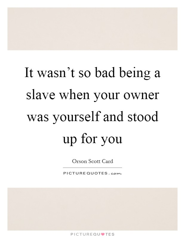It wasn't so bad being a slave when your owner was yourself and stood up for you Picture Quote #1