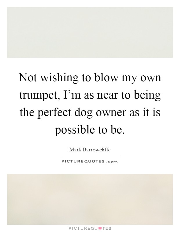 Not wishing to blow my own trumpet, I'm as near to being the perfect dog owner as it is possible to be Picture Quote #1
