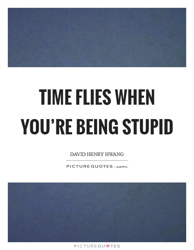 Time flies when you're being stupid Picture Quote #1