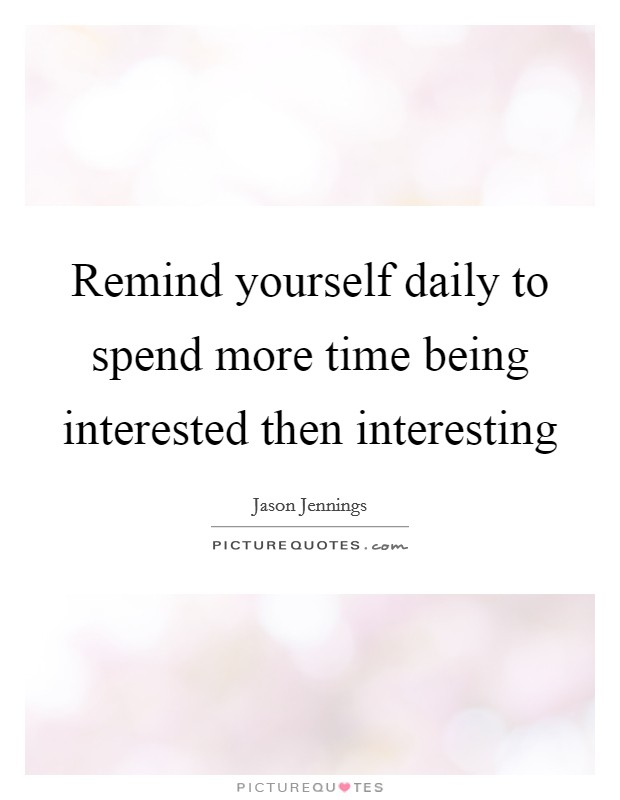 Remind yourself daily to spend more time being interested then interesting Picture Quote #1